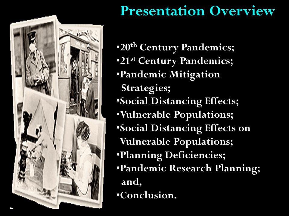 Presentation Overview 20 th Century Pandemics; 21 st Century Pandemics; Pandemic Mitigation Strategies; Social Distancing Effects; Vulnerable Populations; Social Distancing Effects on Vulnerable Populations; Planning Deficiencies; Pandemic Research Planning; and, Conclusion.