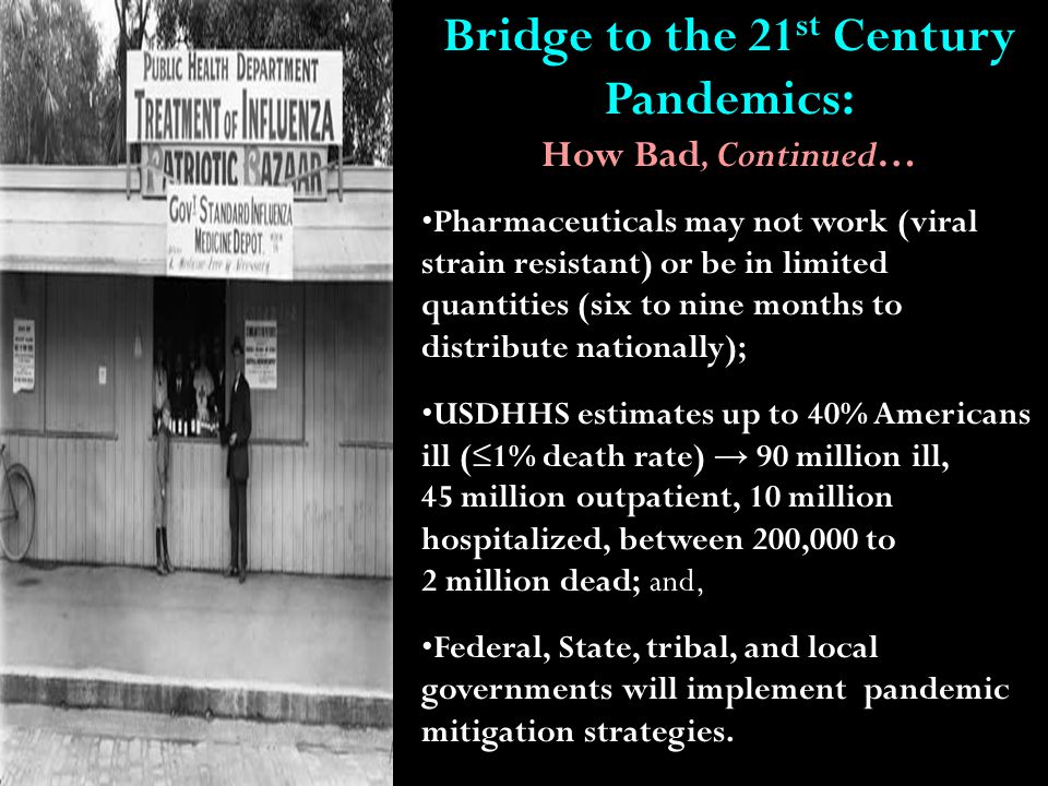 Bridge to the 21 st Century Pandemics: How Bad, Continued… Pharmaceuticals may not work (viral strain resistant) or be in limited quantities (six to nine months to distribute nationally); USDHHS estimates up to 40% Americans ill (≤1% death rate) → 90 million ill, 45 million outpatient, 10 million hospitalized, between 200,000 to 2 million dead; and, Federal, State, tribal, and local governments will implement pandemic mitigation strategies.