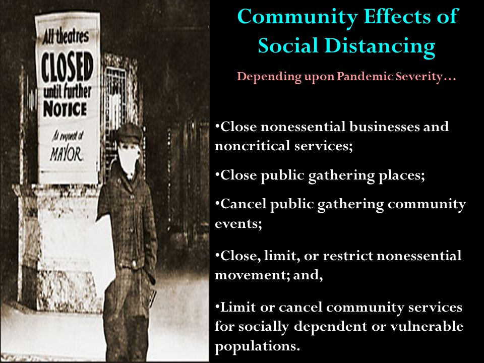 Community Effects of Social Distancing Depending upon Pandemic Severity… Close nonessential businesses and noncritical services; Close public gathering places; Cancel public gathering community events; Close, limit, or restrict nonessential movement; and, Limit or cancel community services for socially dependent or vulnerable populations.