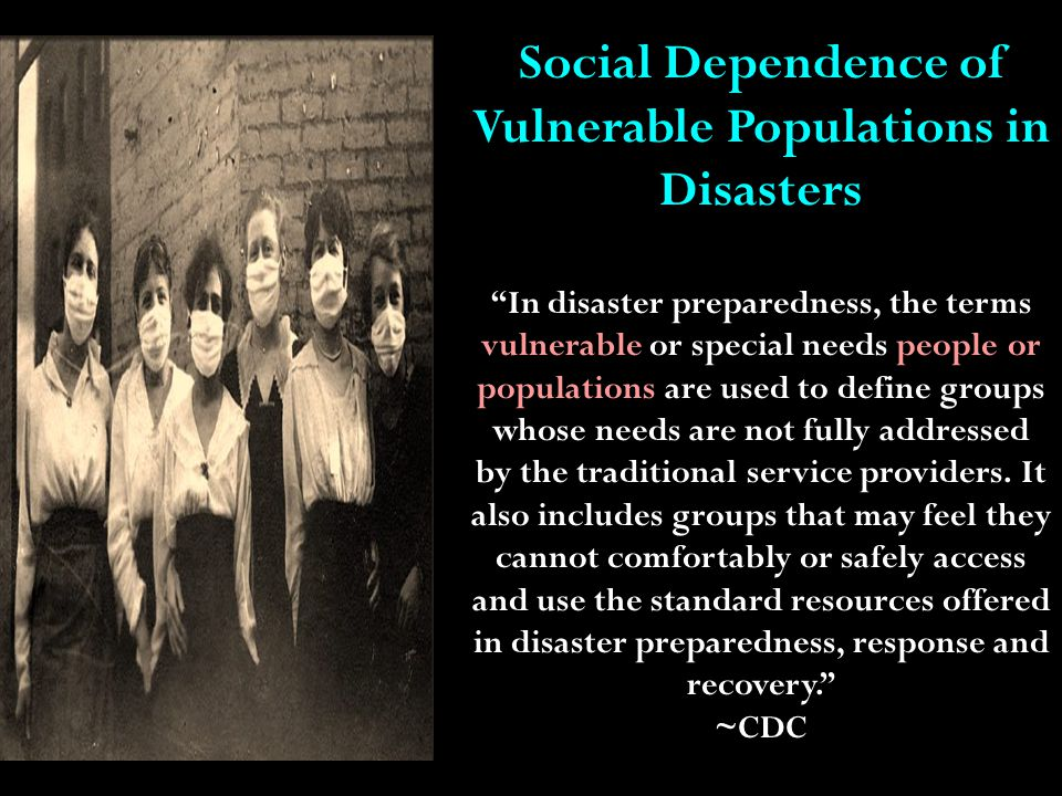 Vulnerable Populations Abused Women and Children and Shelter Dependent; Animals, Display, Livestock, Pets, and Show; Blind, Legally Blind; Caregiver Dependent (Human Assistance and/or Service Animal); Chemically Dependent (drugs, alcohol, or other); Children, Infants-Teens; Chronically-Lonely, Depressed, or Suicidal; Cultural, Ethnic, or Religious Restricted; Deaf, Deaf-Blind, Deaf-Dumb, Hard of Hearing; Educationally Challenged, Illiterate; Elderly; Emerging, Traveler, or Transient Special Needs; (Institutionalized or Facility Dependent Individuals not listed)