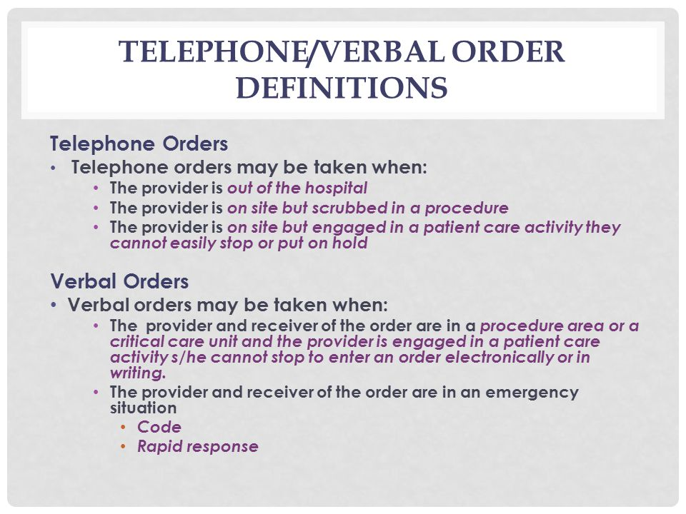 TELEPHONE/VERBAL ORDER DEFINITIONS Telephone Orders Telephone orders may be taken when: The provider is out of the hospital The provider is on site but scrubbed in a procedure The provider is on site but engaged in a patient care activity they cannot easily stop or put on hold Verbal Orders Verbal orders may be taken when: The provider and receiver of the order are in a procedure area or a critical care unit and the provider is engaged in a patient care activity s/he cannot stop to enter an order electronically or in writing.