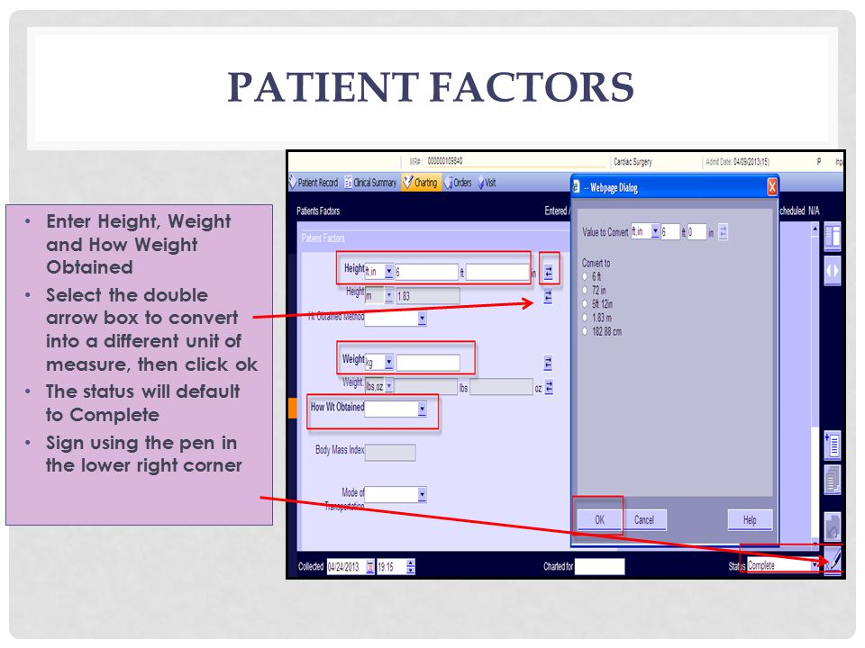 PATIENT FACTORS Enter Height, Weight and How Weight Obtained Select the double arrow box to convert into a different unit of measure, then click ok The status will default to Complete Sign using the pen in the lower right corner