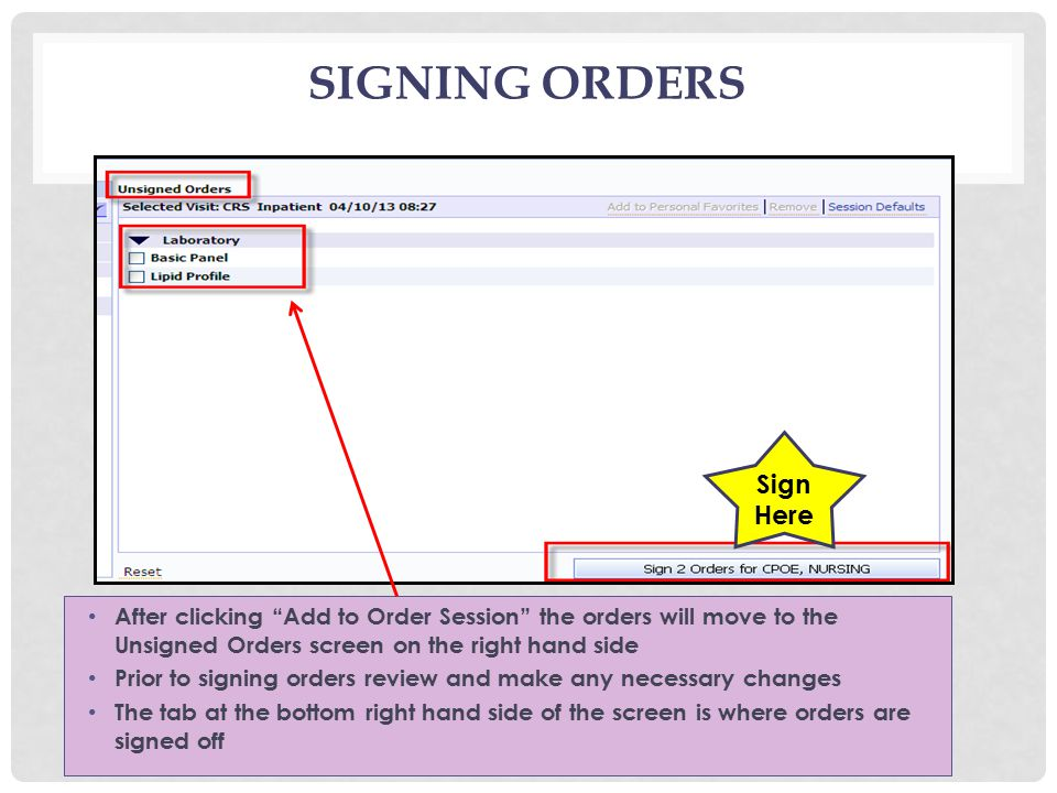 SIGNING ORDERS After clicking Add to Order Session the orders will move to the Unsigned Orders screen on the right hand side Prior to signing orders review and make any necessary changes The tab at the bottom right hand side of the screen is where orders are signed off Sign Here