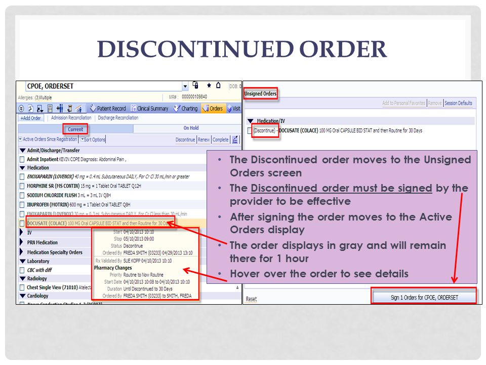 DISCONTINUED ORDER The Discontinued order moves to the Unsigned Orders screen The Discontinued order must be signed by the provider to be effective After signing the order moves to the Active Orders display The order displays in gray and will remain there for 1 hour Hover over the order to see details