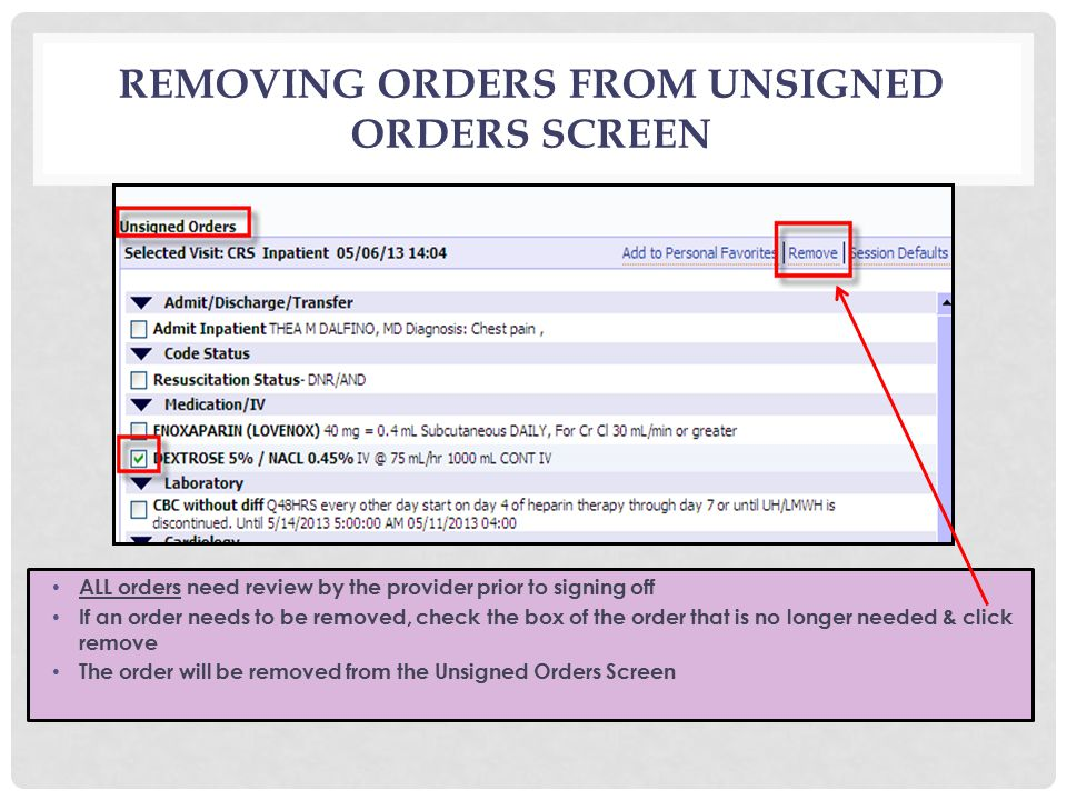 REMOVING ORDERS FROM UNSIGNED ORDERS SCREEN ALL orders need review by the provider prior to signing off If an order needs to be removed, check the box of the order that is no longer needed & click remove The order will be removed from the Unsigned Orders Screen