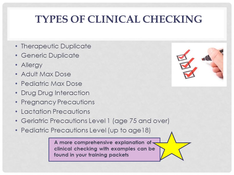 TYPES OF CLINICAL CHECKING Therapeutic Duplicate Generic Duplicate Allergy Adult Max Dose Pediatric Max Dose Drug Drug Interaction Pregnancy Precautions Lactation Precautions Geriatric Precautions Level 1 (age 75 and over) Pediatric Precautions Level (up to age18) A more comprehensive explanation of clinical checking with examples can be found in your training packets