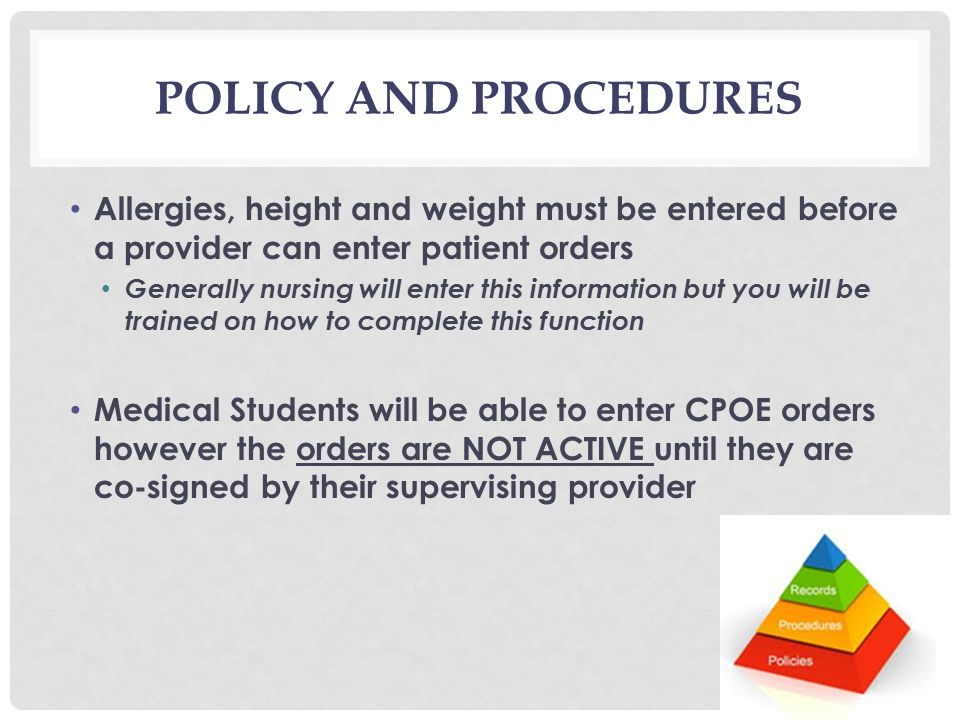 POLICY AND PROCEDURES Allergies, height and weight must be entered before a provider can enter patient orders Generally nursing will enter this information but you will be trained on how to complete this function Medical Students will be able to enter CPOE orders however the orders are NOT ACTIVE until they are co-signed by their supervising provider