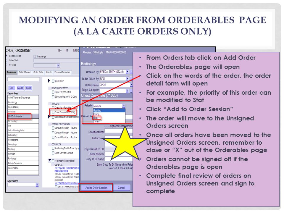 MODIFYING AN ORDER FROM ORDERABLES PAGE (A LA CARTE ORDERS ONLY) From Orders tab click on Add Order The Orderables page will open Click on the words of the order, the order detail form will open For example, the priority of this order can be modified to Stat Click Add to Order Session The order will move to the Unsigned Orders screen Once all orders have been moved to the Unsigned Orders screen, remember to close or X out of the Orderables page Orders cannot be signed off if the Orderables page is open Complete final review of orders on Unsigned Orders screen and sign to complete