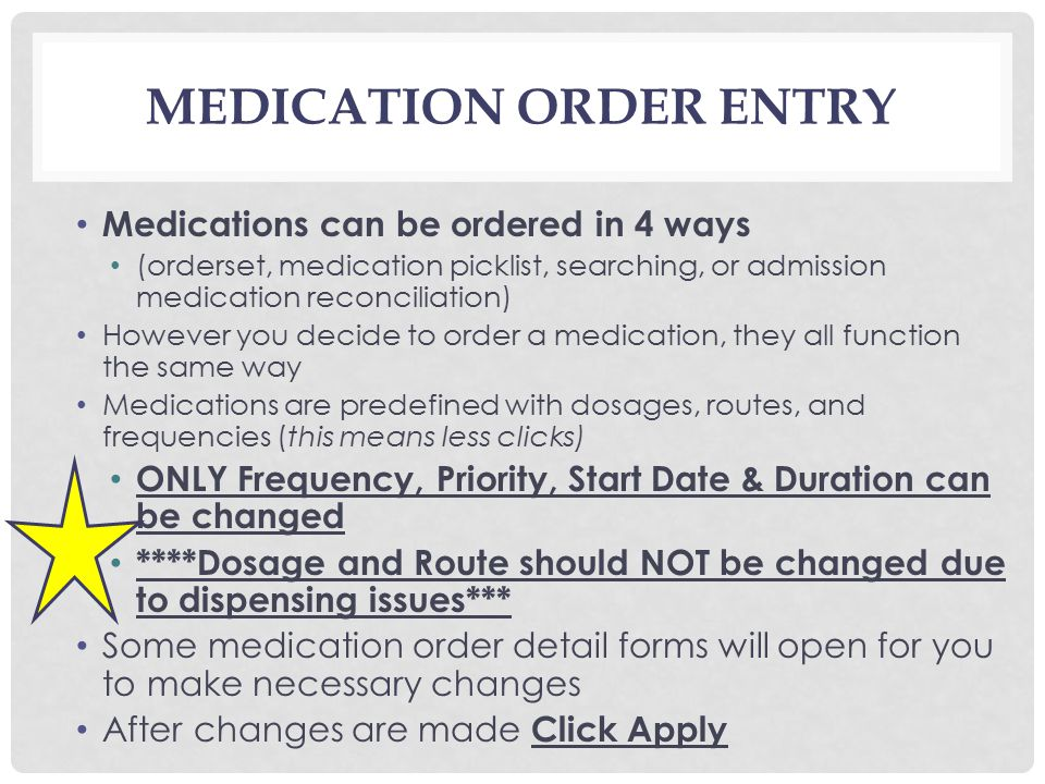 MEDICATION ORDER ENTRY Medications can be ordered in 4 ways (orderset, medication picklist, searching, or admission medication reconciliation) However you decide to order a medication, they all function the same way Medications are predefined with dosages, routes, and frequencies (this means less clicks) ONLY Frequency, Priority, Start Date & Duration can be changed ****Dosage and Route should NOT be changed due to dispensing issues*** Some medication order detail forms will open for you to make necessary changes After changes are made Click Apply