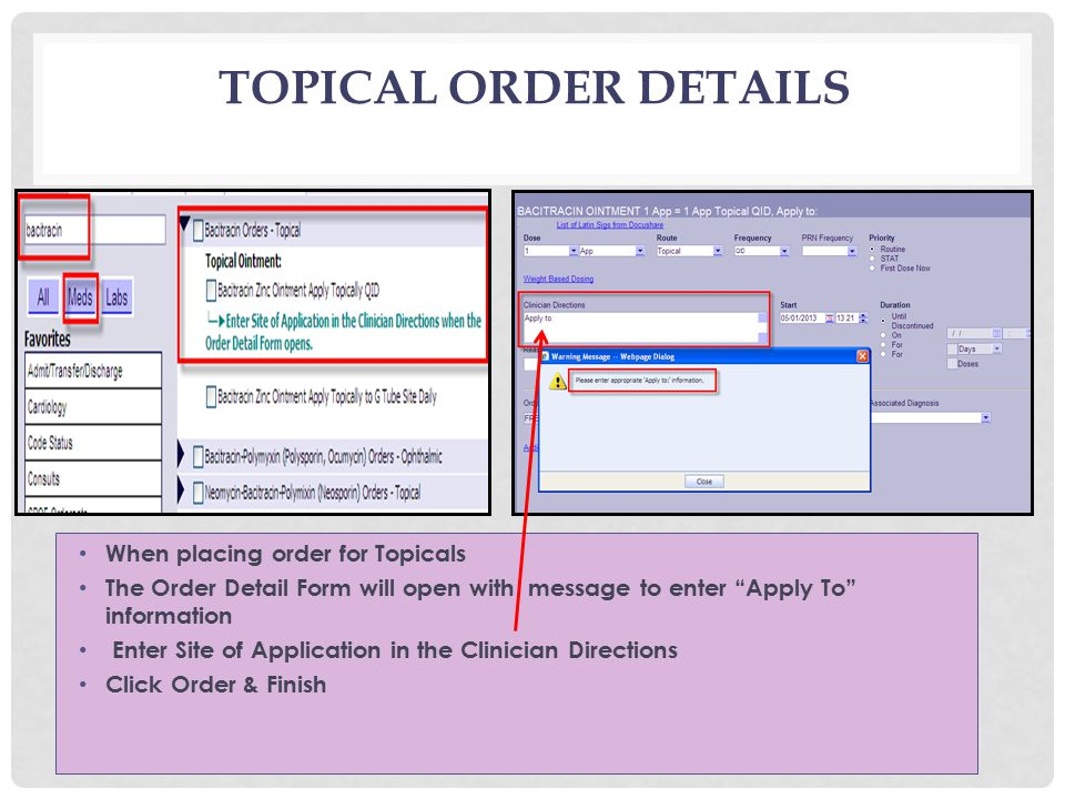 TOPICAL ORDER DETAILS When placing order for Topicals The Order Detail Form will open with message to enter Apply To information Enter Site of Application in the Clinician Directions Click Order & Finish