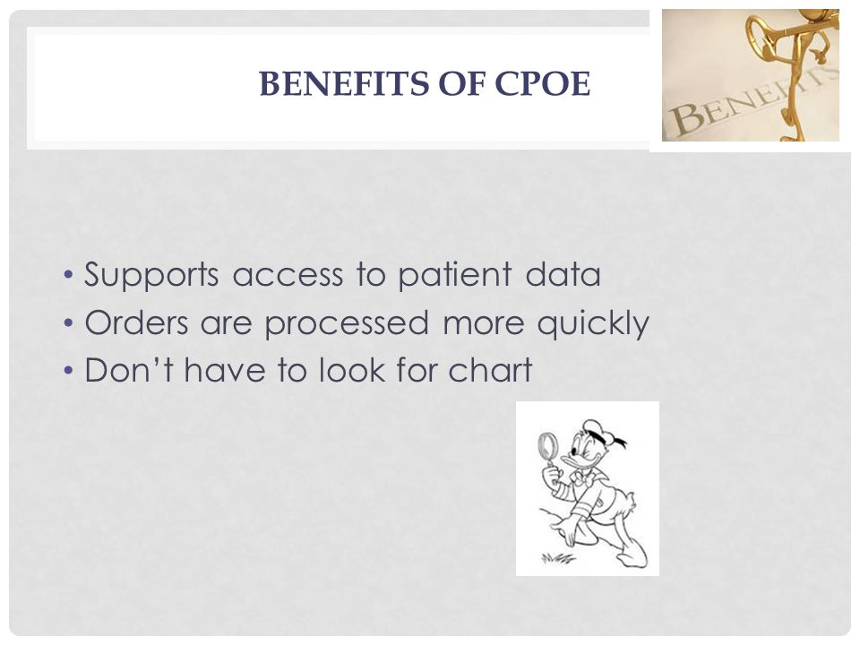 BENEFITS OF CPOE Supports access to patient data Orders are processed more quickly Don't have to look for chart