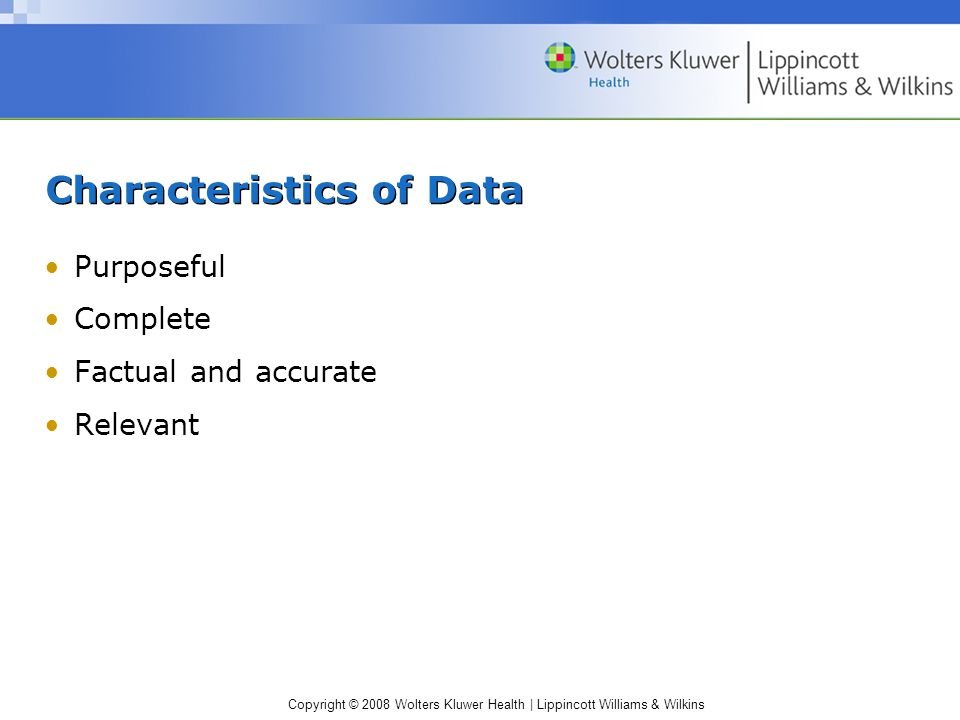 Copyright © 2008 Wolters Kluwer Health | Lippincott Williams & Wilkins Characteristics of Data Purposeful Complete Factual and accurate Relevant