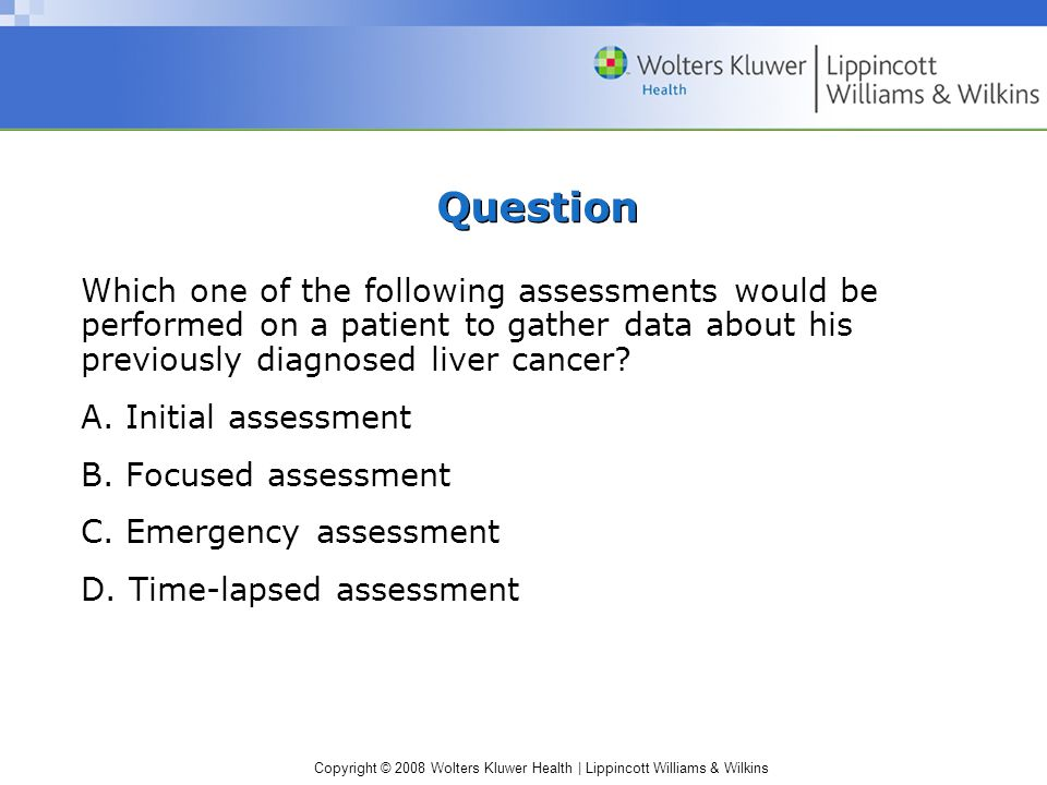 Copyright © 2008 Wolters Kluwer Health | Lippincott Williams & Wilkins Question Which one of the following assessments would be performed on a patient