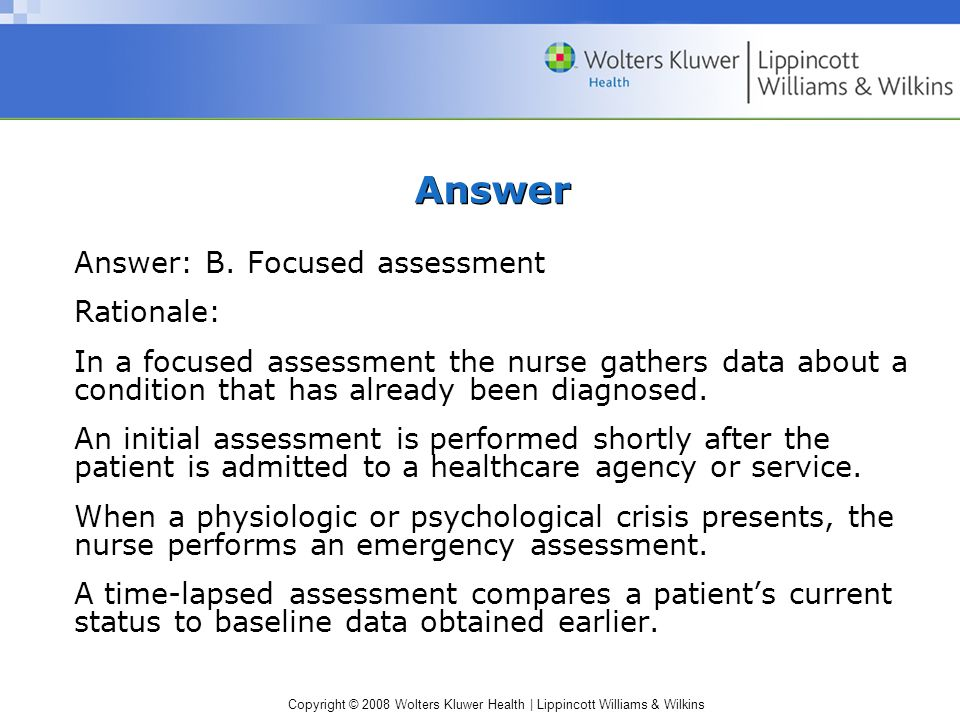 Copyright © 2008 Wolters Kluwer Health | Lippincott Williams & Wilkins Answer Answer: B. Focused assessment Rationale: In a focused assessment the nur