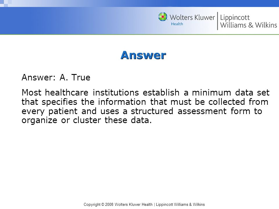 Copyright © 2008 Wolters Kluwer Health | Lippincott Williams & Wilkins Answer Answer: A. True Most healthcare institutions establish a minimum data se