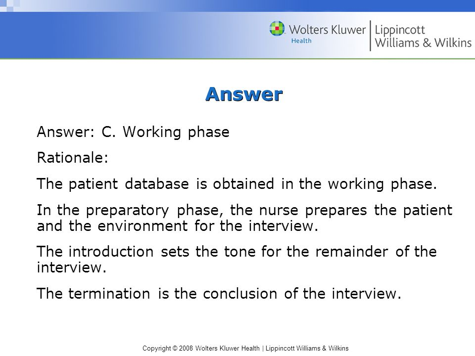 Copyright © 2008 Wolters Kluwer Health | Lippincott Williams & Wilkins Answer Answer: C. Working phase Rationale: The patient database is obtained in