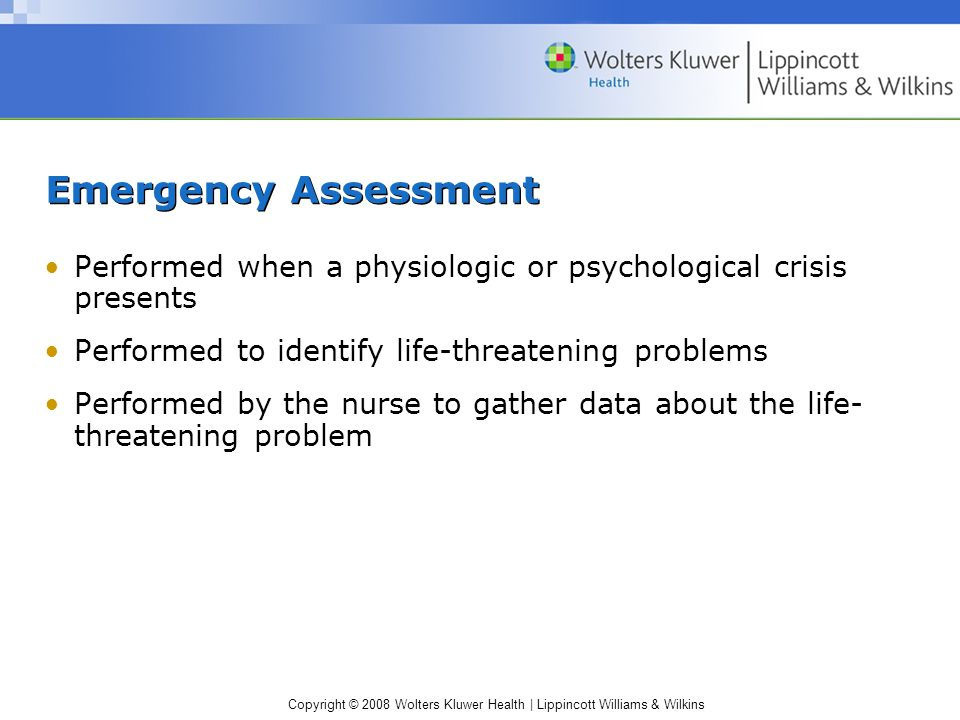 Copyright © 2008 Wolters Kluwer Health | Lippincott Williams & Wilkins Emergency Assessment Performed when a physiologic or psychological crisis prese