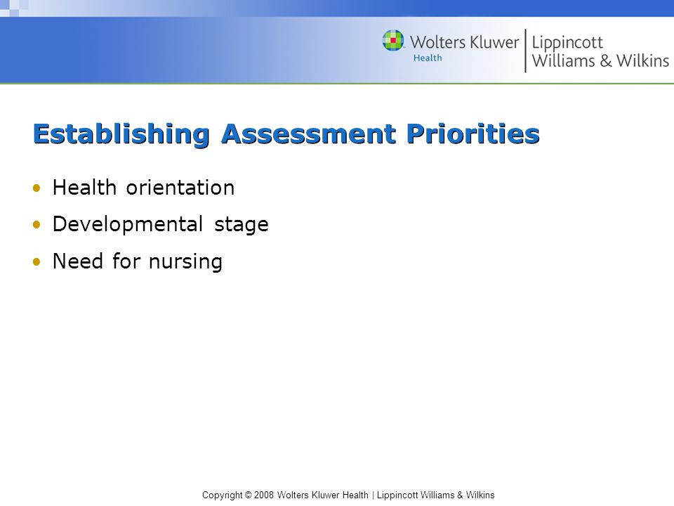 Copyright © 2008 Wolters Kluwer Health | Lippincott Williams & Wilkins Establishing Assessment Priorities Health orientation Developmental stage Need
