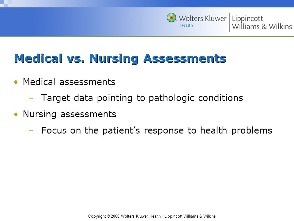 Copyright © 2008 Wolters Kluwer Health | Lippincott Williams & Wilkins Medical vs. Nursing Assessments Medical assessments –Target data pointing to pa