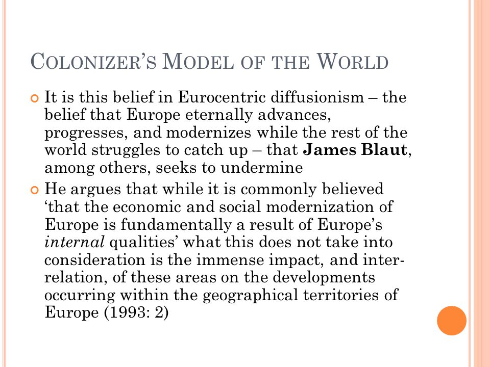 C OLONIZER ' S M ODEL OF THE W ORLD It is this belief in Eurocentric diffusionism – the belief that Europe eternally advances, progresses, and moderni