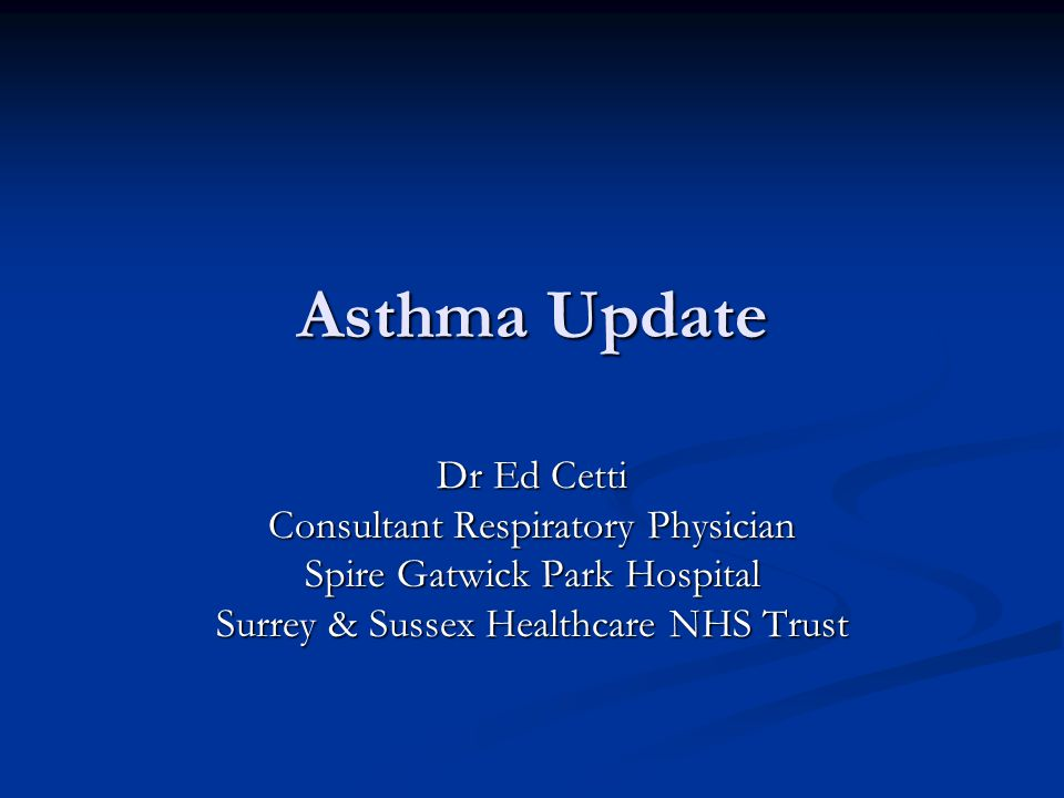 Asthma Update Dr Ed Cetti Consultant Respiratory Physician Spire Gatwick Park Hospital Surrey & Sussex Healthcare NHS Trust