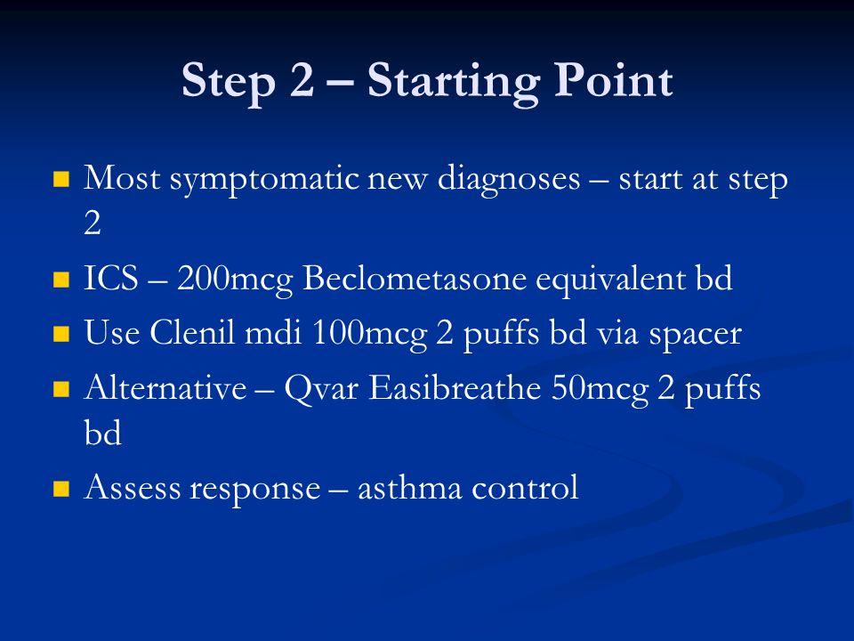 Step 2 – Starting Point Most symptomatic new diagnoses – start at step 2 ICS – 200mcg Beclometasone equivalent bd Use Clenil mdi 100mcg 2 puffs bd via