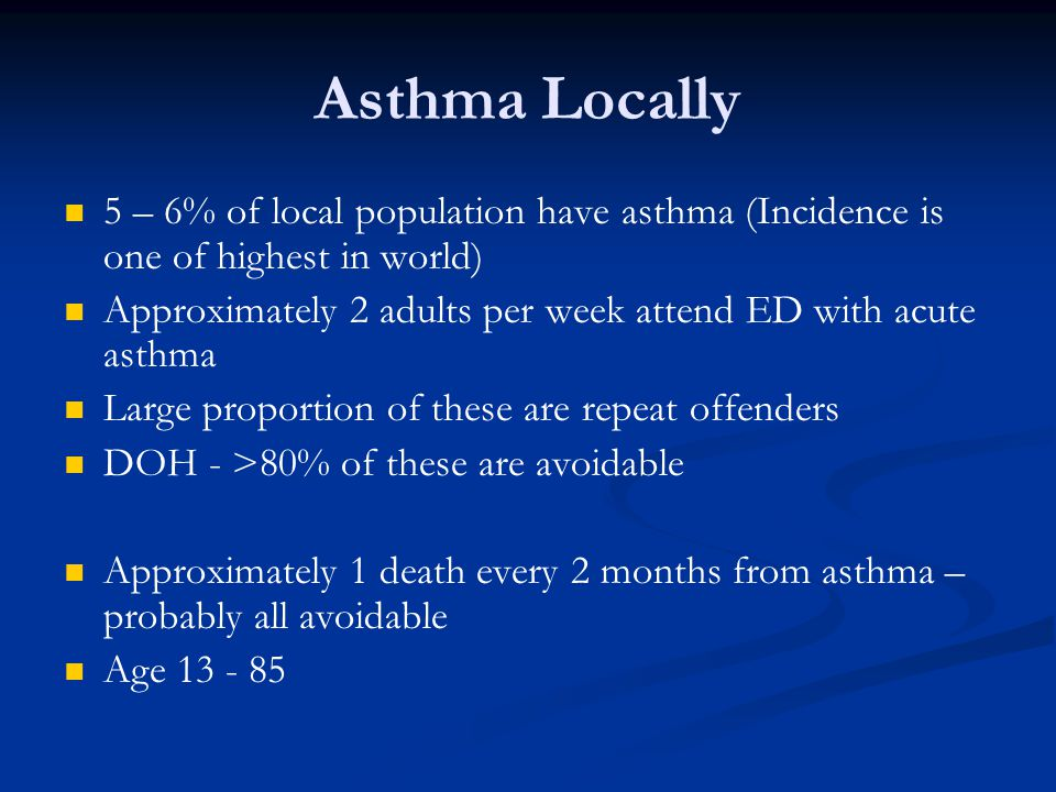 Asthma Locally 5 – 6% of local population have asthma (Incidence is one of highest in world) Approximately 2 adults per week attend ED with acute asthma Large proportion of these are repeat offenders DOH - >80% of these are avoidable Approximately 1 death every 2 months from asthma – probably all avoidable Age 13 - 85