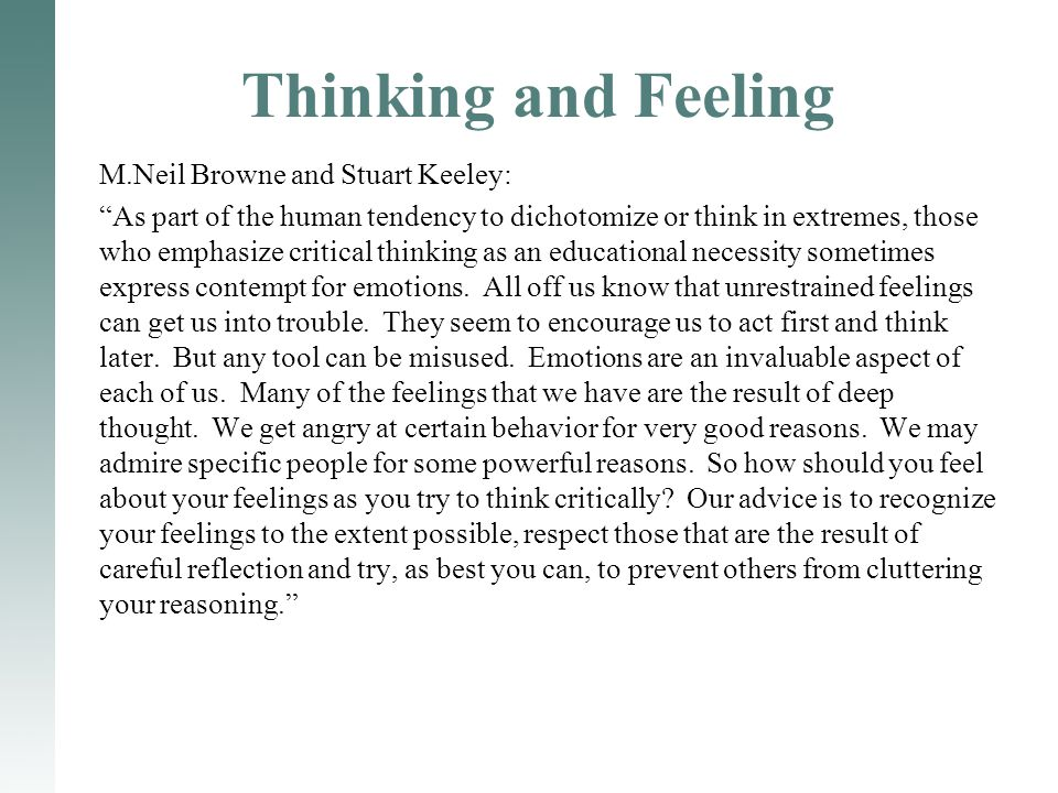 "Thinking and Feeling M.Neil Browne and Stuart Keeley: ""As part of the human tendency to dichotomize or think in extremes, those who emphasize critical"
