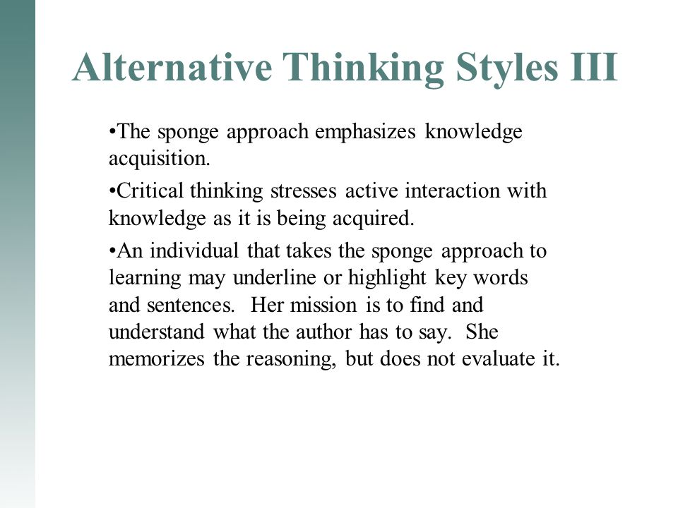The sponge approach emphasizes knowledge acquisition. Critical thinking stresses active interaction with knowledge as it is being acquired. An individ