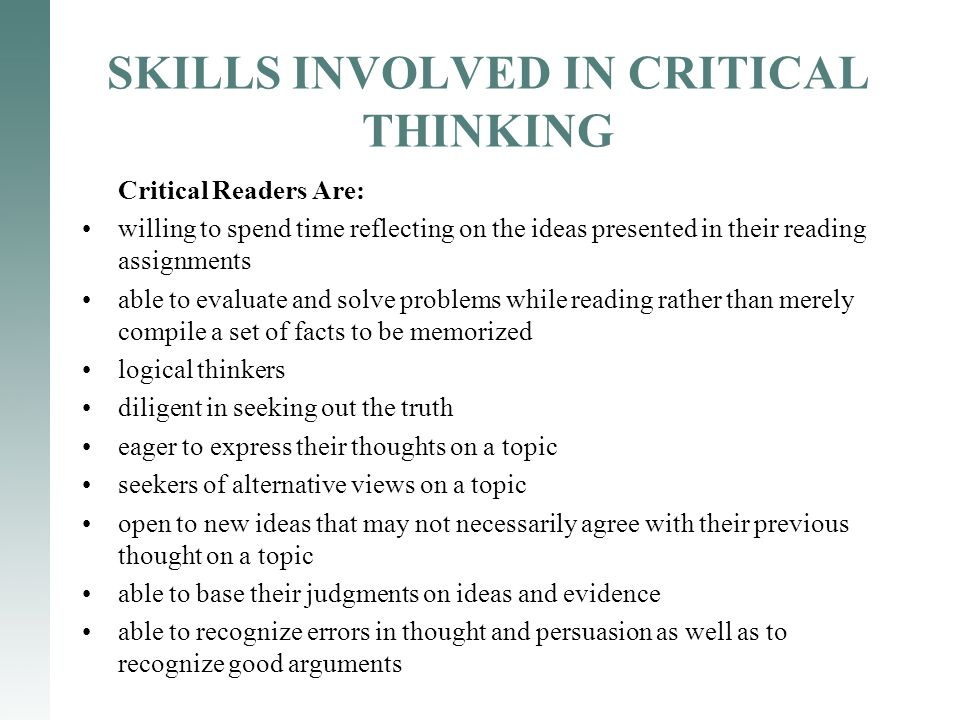 SKILLS INVOLVED IN CRITICAL THINKING Critical Readers Are: willing to spend time reflecting on the ideas presented in their reading assignments able t