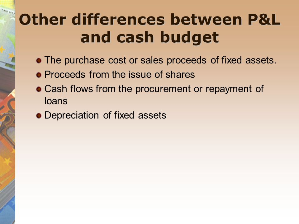 Other differences between P&L and cash budget The purchase cost or sales proceeds of fixed assets.