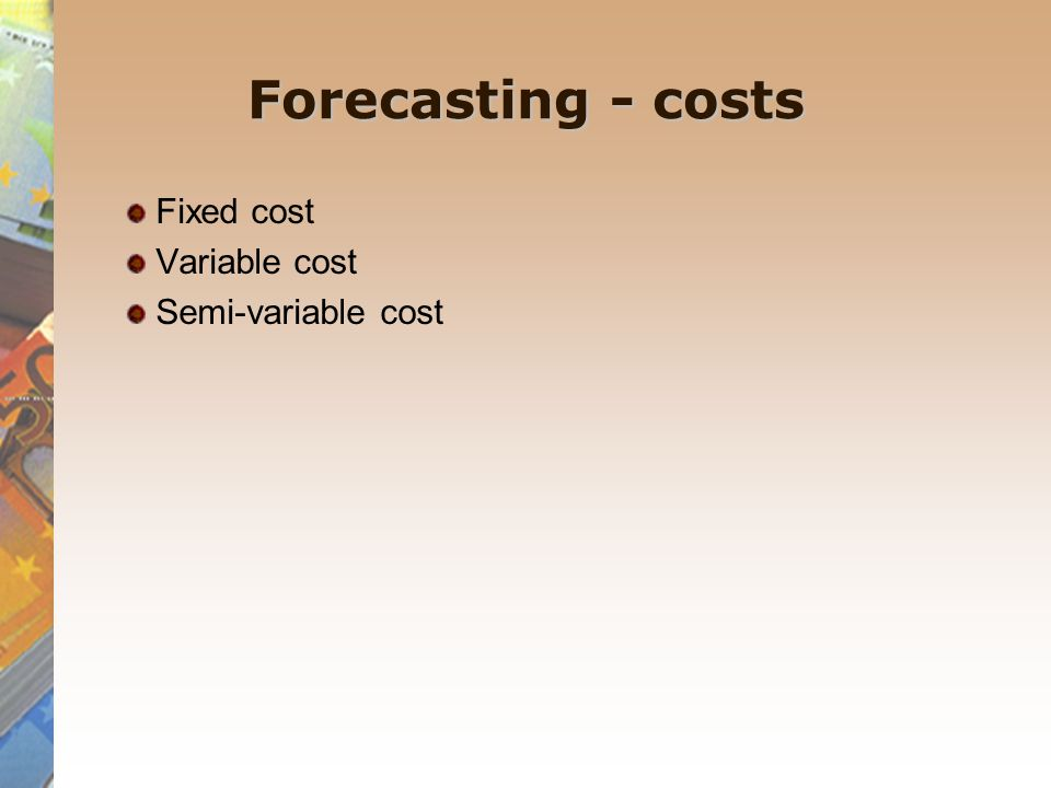 Forecasting - costs Fixed cost Variable cost Semi-variable cost