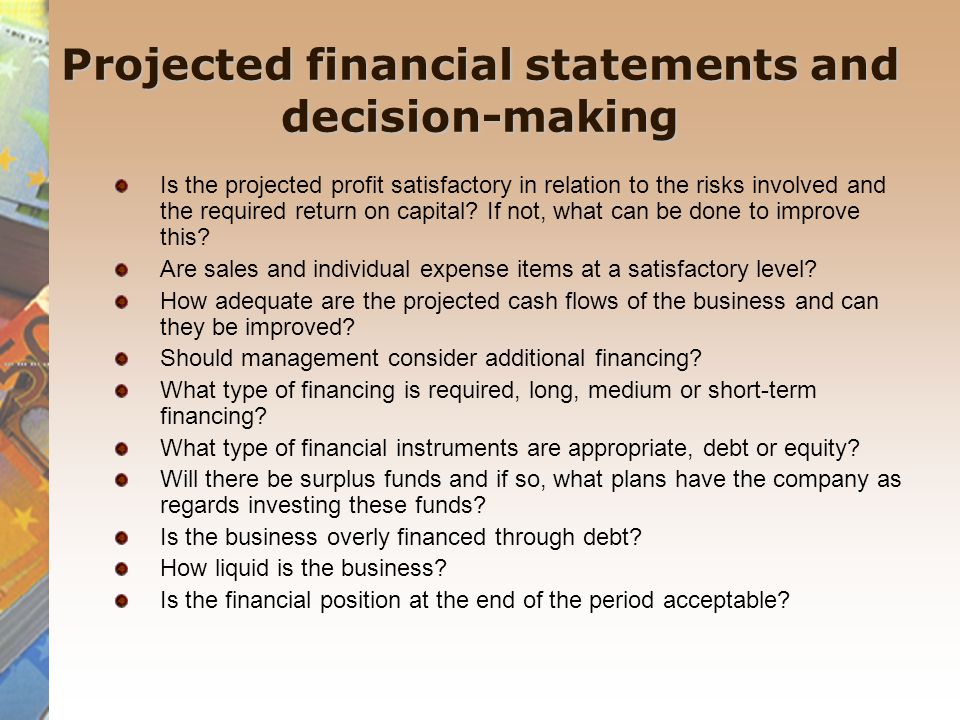 Projected financial statements and decision-making Is the projected profit satisfactory in relation to the risks involved and the required return on capital.