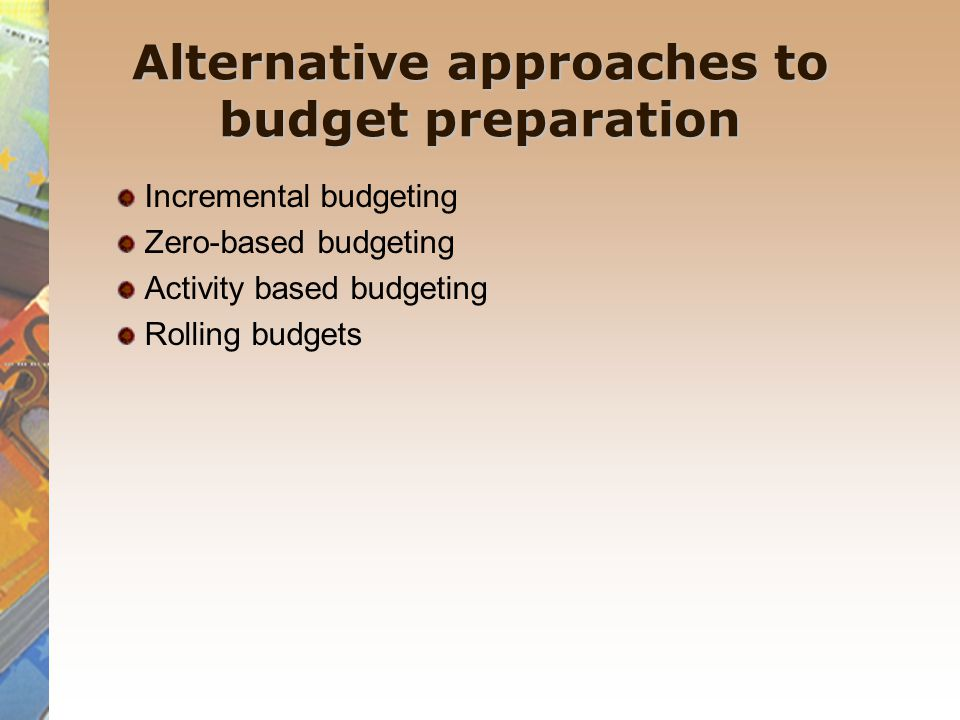 Alternative approaches to budget preparation Incremental budgeting Zero-based budgeting Activity based budgeting Rolling budgets