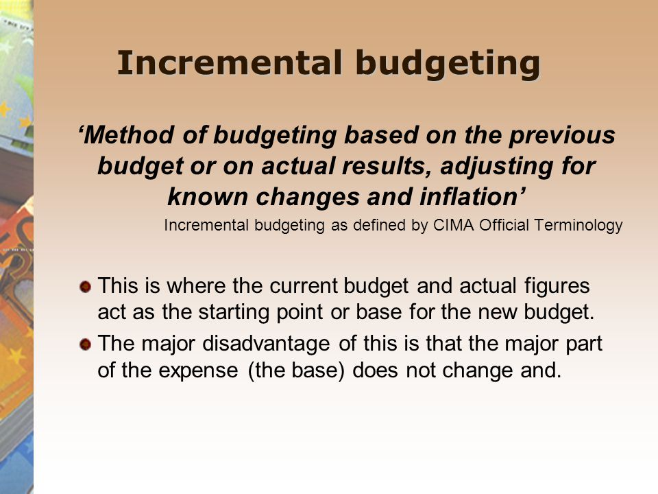 Incremental budgeting 'Method of budgeting based on the previous budget or on actual results, adjusting for known changes and inflation' Incremental budgeting as defined by CIMA Official Terminology This is where the current budget and actual figures act as the starting point or base for the new budget.