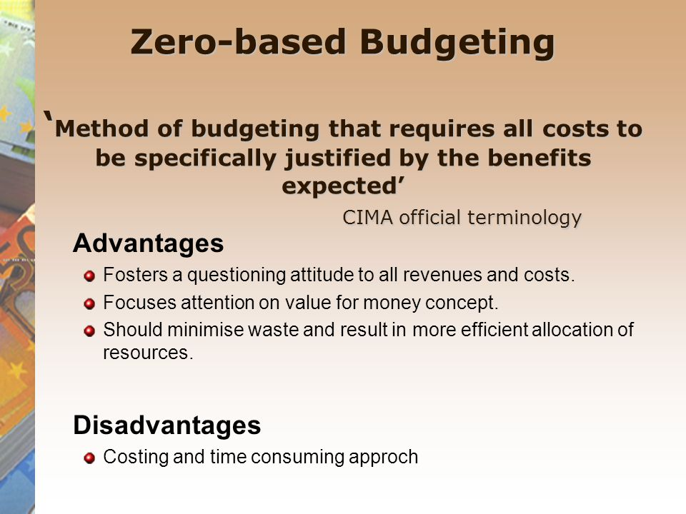 Zero-based Budgeting Zero-based Budgeting ' Method of budgeting that requires all costs to be specifically justified by the benefits expected' CIMA official terminology Advantages Fosters a questioning attitude to all revenues and costs.