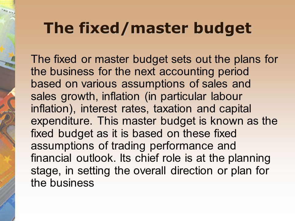 The fixed/master budget The fixed or master budget sets out the plans for the business for the next accounting period based on various assumptions of sales and sales growth, inflation (in particular labour inflation), interest rates, taxation and capital expenditure.