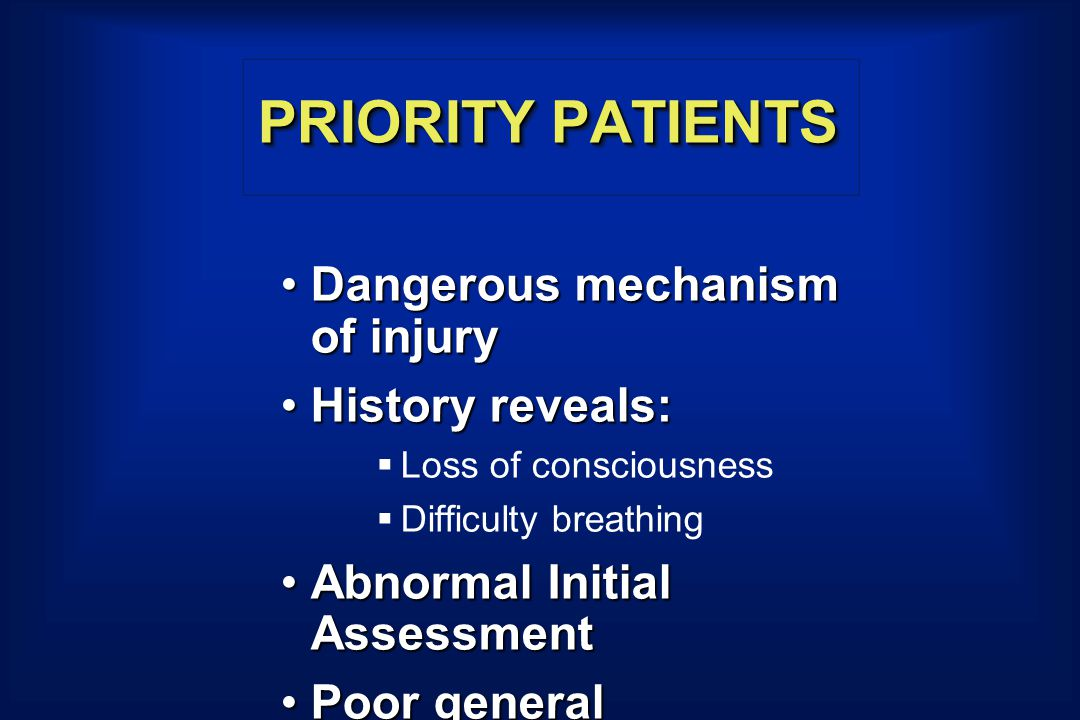 PRIORITY PATIENTS Dangerous mechanism of injuryDangerous mechanism of injury History reveals:History reveals:  Loss of consciousness  Difficulty breathing Abnormal Initial AssessmentAbnormal Initial Assessment Poor general impressionPoor general impression