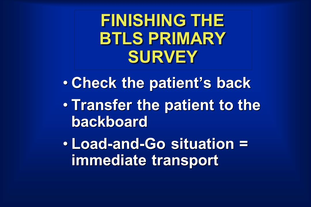FINISHING THE BTLS PRIMARY SURVEY Check the patient's backCheck the patient's back Transfer the patient to the backboardTransfer the patient to the backboard Load-and-Go situation = immediate transportLoad-and-Go situation = immediate transport