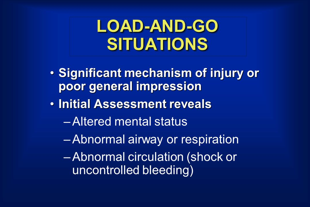 LOAD-AND-GO SITUATIONS Significant mechanism of injury or poor general impressionSignificant mechanism of injury or poor general impression Initial As