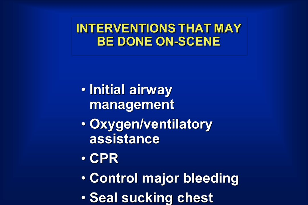 INTERVENTIONS THAT MAY BE DONE ON-SCENE Initial airway managementInitial airway management Oxygen/ventilatory assistanceOxygen/ventilatory assistance