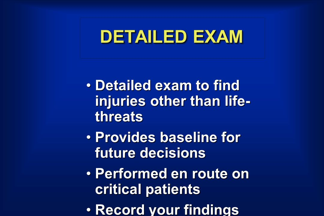 DETAILED EXAM Detailed exam to find injuries other than life- threatsDetailed exam to find injuries other than life- threats Provides baseline for fut