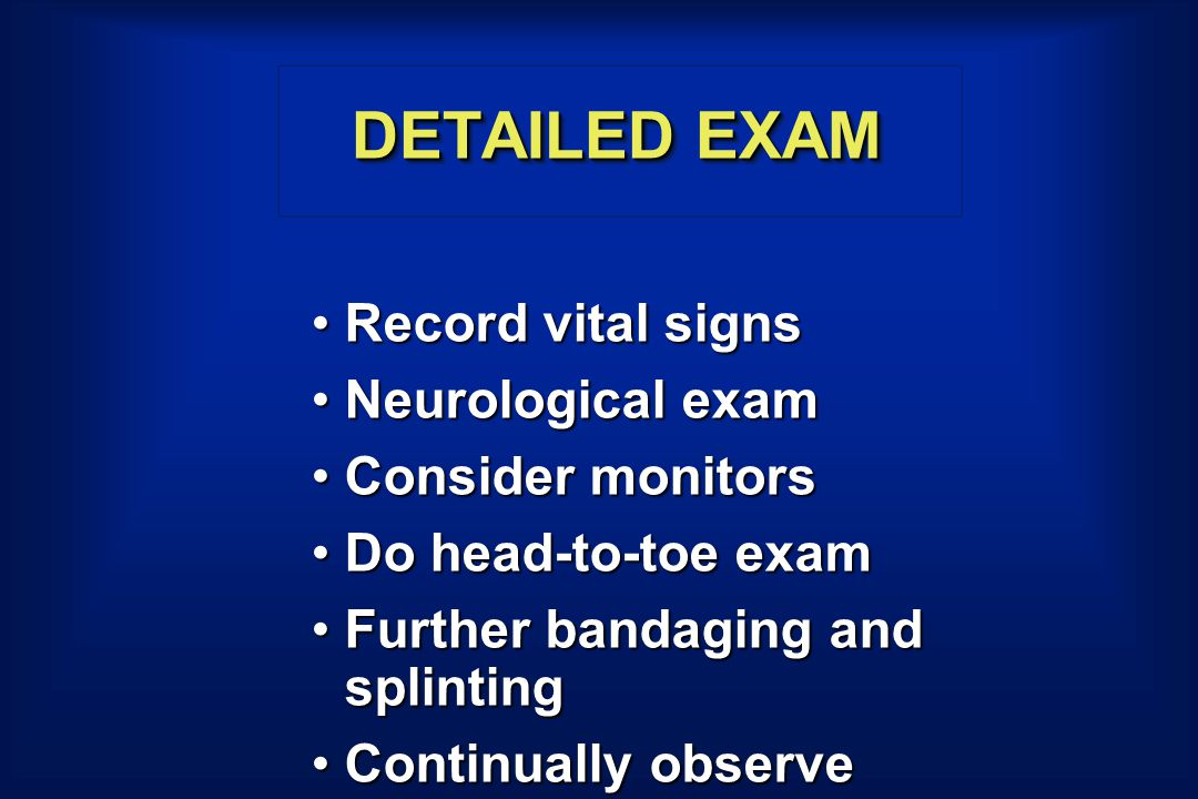 DETAILED EXAM Record vital signsRecord vital signs Neurological examNeurological exam Consider monitorsConsider monitors Do head-to-toe examDo head-to-toe exam Further bandaging and splintingFurther bandaging and splinting Continually observeContinually observe