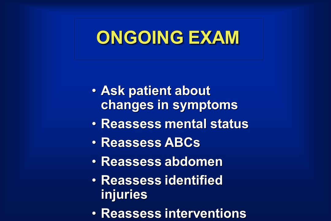 ONGOING EXAM Ask patient about changes in symptomsAsk patient about changes in symptoms Reassess mental statusReassess mental status Reassess ABCsReassess ABCs Reassess abdomenReassess abdomen Reassess identified injuriesReassess identified injuries Reassess interventionsReassess interventions