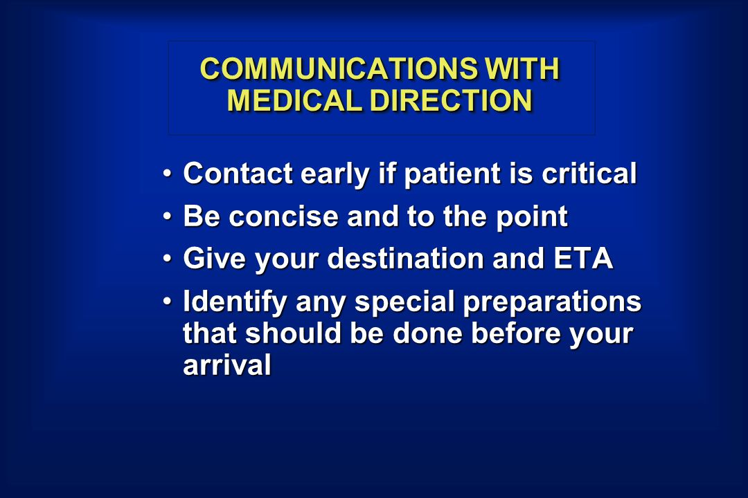 COMMUNICATIONS WITH MEDICAL DIRECTION Contact early if patient is criticalContact early if patient is critical Be concise and to the pointBe concise and to the point Give your destination and ETAGive your destination and ETA Identify any special preparations that should be done before your arrivalIdentify any special preparations that should be done before your arrival