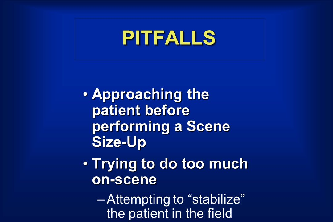PITFALLSPITFALLS Approaching the patient before performing a Scene Size-UpApproaching the patient before performing a Scene Size-Up Trying to do too much on-sceneTrying to do too much on-scene –Attempting to stabilize the patient in the field