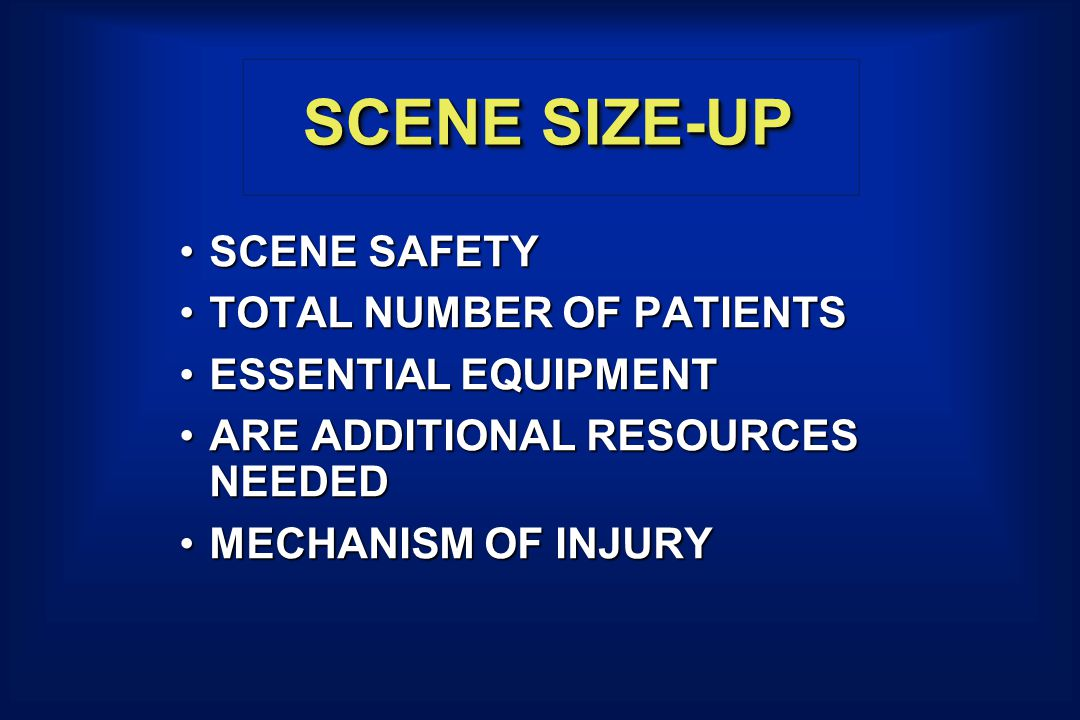 SCENE SIZE-UP SCENE SAFETYSCENE SAFETY TOTAL NUMBER OF PATIENTSTOTAL NUMBER OF PATIENTS ESSENTIAL EQUIPMENTESSENTIAL EQUIPMENT ARE ADDITIONAL RESOURCES NEEDEDARE ADDITIONAL RESOURCES NEEDED MECHANISM OF INJURYMECHANISM OF INJURY