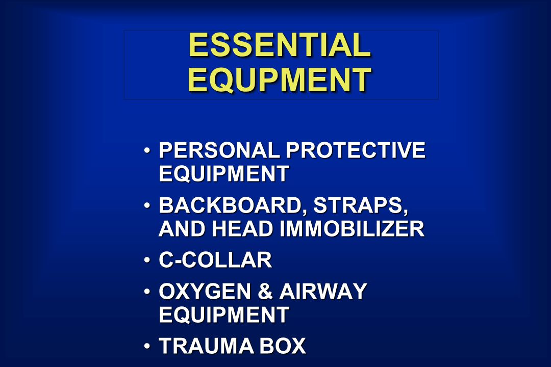 ESSENTIAL EQUPMENT PERSONAL PROTECTIVE EQUIPMENTPERSONAL PROTECTIVE EQUIPMENT BACKBOARD, STRAPS, AND HEAD IMMOBILIZERBACKBOARD, STRAPS, AND HEAD IMMOBILIZER C-COLLARC-COLLAR OXYGEN & AIRWAY EQUIPMENTOXYGEN & AIRWAY EQUIPMENT TRAUMA BOXTRAUMA BOX