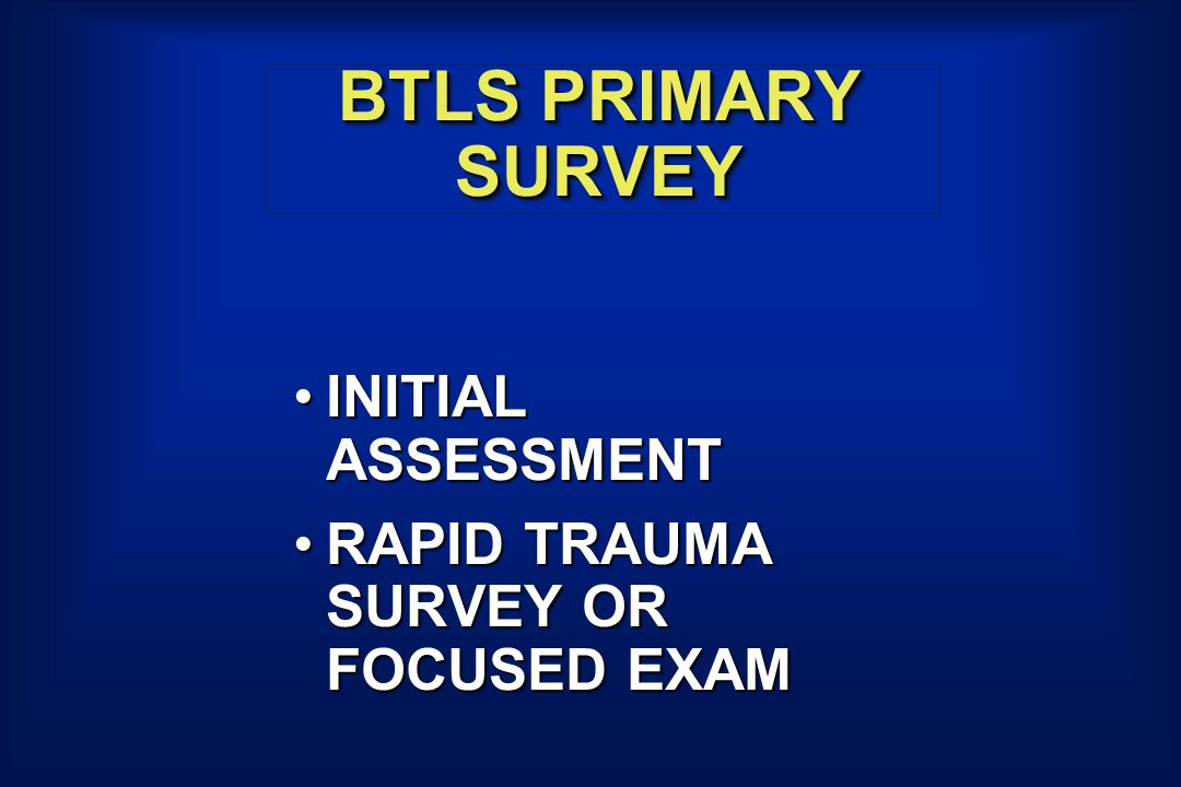 BTLS PRIMARY SURVEY INITIAL ASSESSMENTINITIAL ASSESSMENT RAPID TRAUMA SURVEY OR FOCUSED EXAMRAPID TRAUMA SURVEY OR FOCUSED EXAM