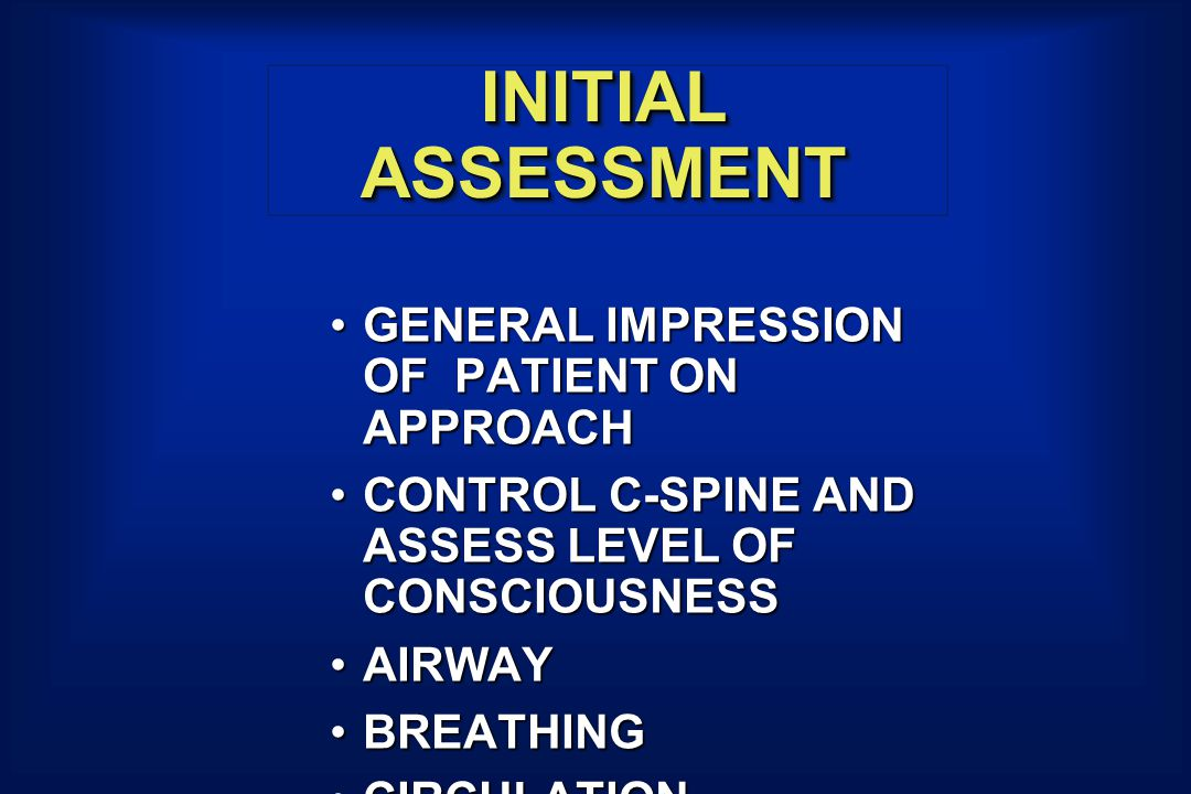 INITIAL ASSESSMENT GENERAL IMPRESSION OF PATIENT ON APPROACHGENERAL IMPRESSION OF PATIENT ON APPROACH CONTROL C-SPINE AND ASSESS LEVEL OF CONSCIOUSNESSCONTROL C-SPINE AND ASSESS LEVEL OF CONSCIOUSNESS AIRWAYAIRWAY BREATHINGBREATHING CIRCULATIONCIRCULATION